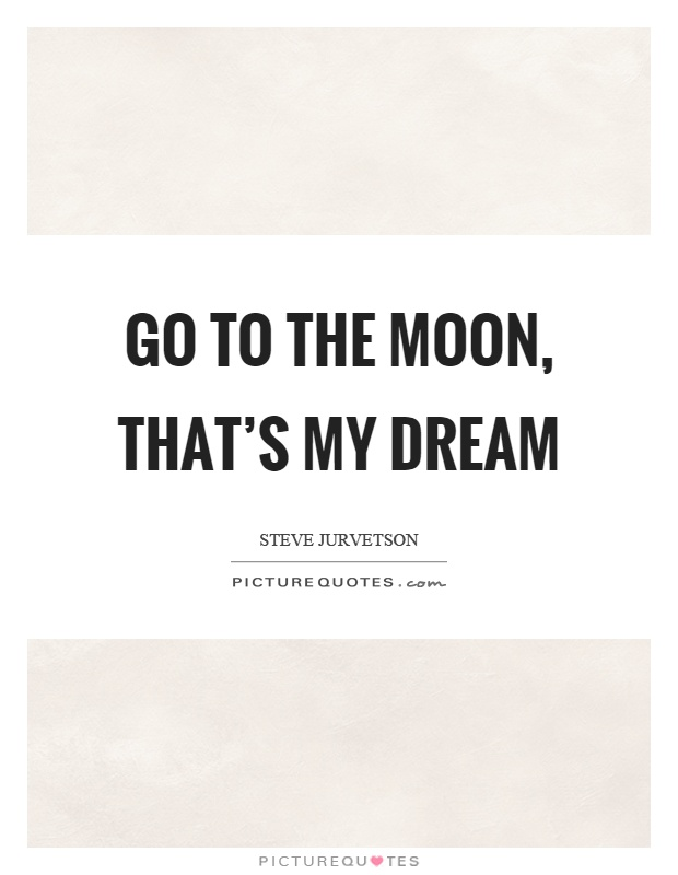 Go to the moon, that's my dream Picture Quote #1