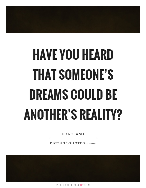 Have you heard that someone's dreams could be another's reality? Picture Quote #1