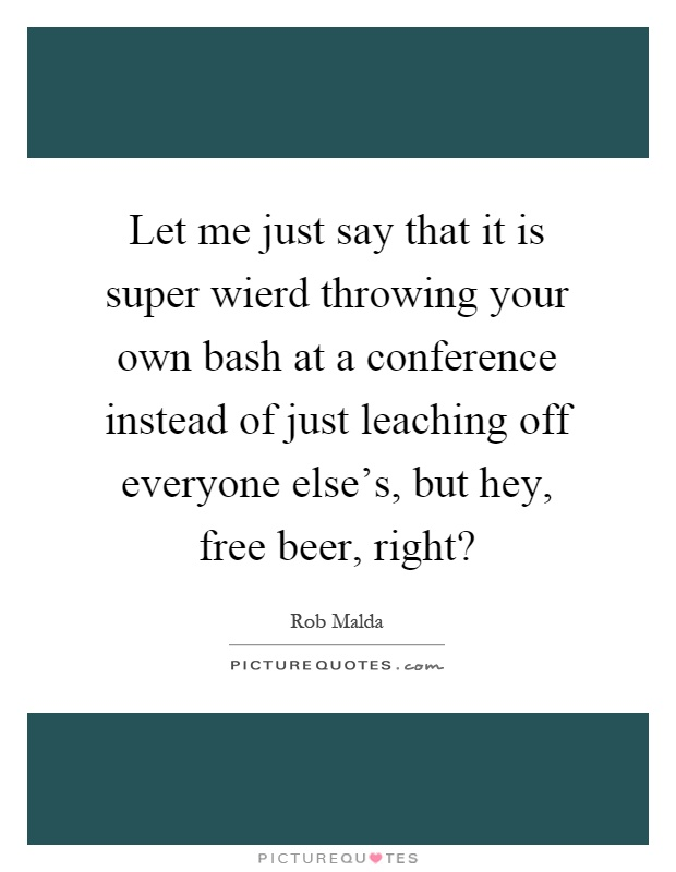 Let me just say that it is super wierd throwing your own bash at a conference instead of just leaching off everyone else's, but hey, free beer, right? Picture Quote #1