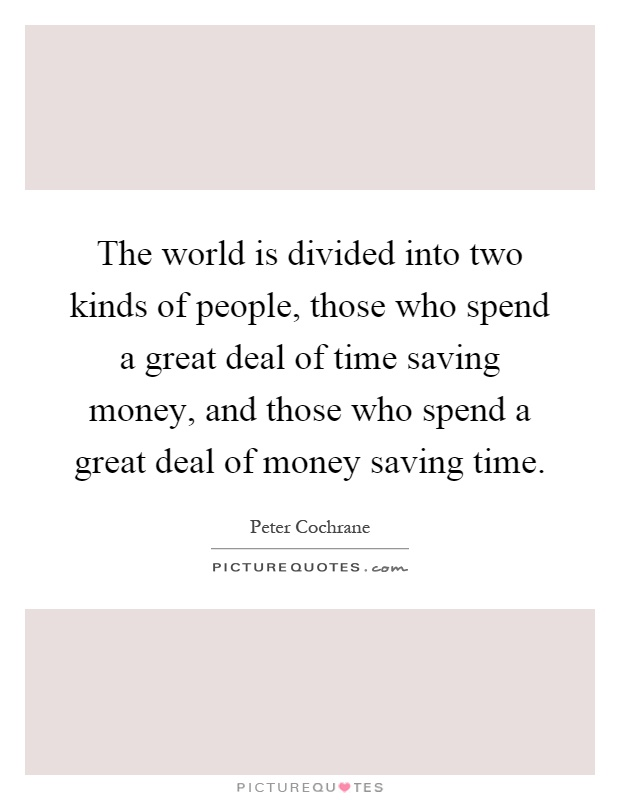 The world is divided into two kinds of people, those who spend a great deal of time saving money, and those who spend a great deal of money saving time Picture Quote #1