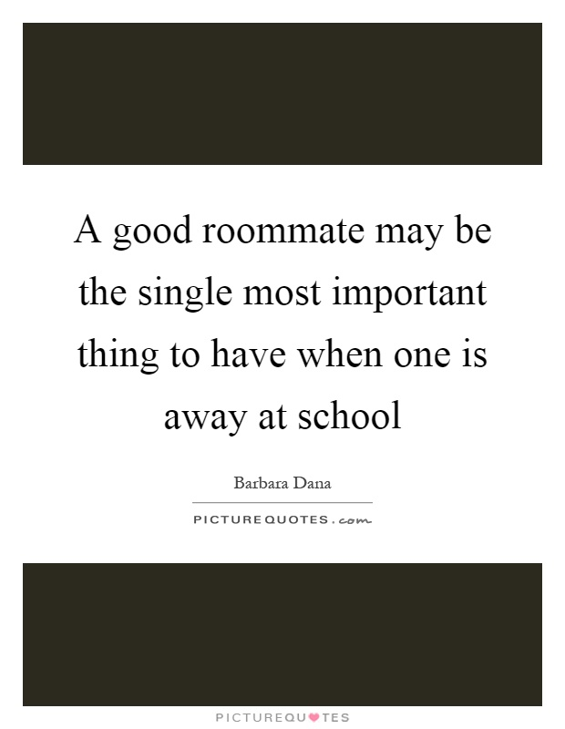 A good roommate may be the single most important thing to have when one is away at school Picture Quote #1