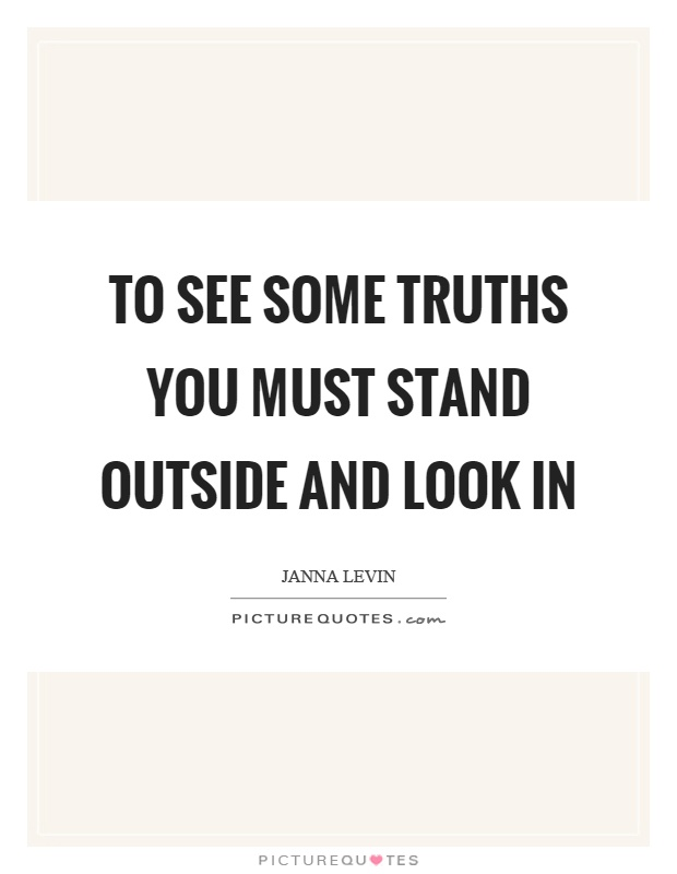 To see some truths you must stand outside and look in Picture Quote #1