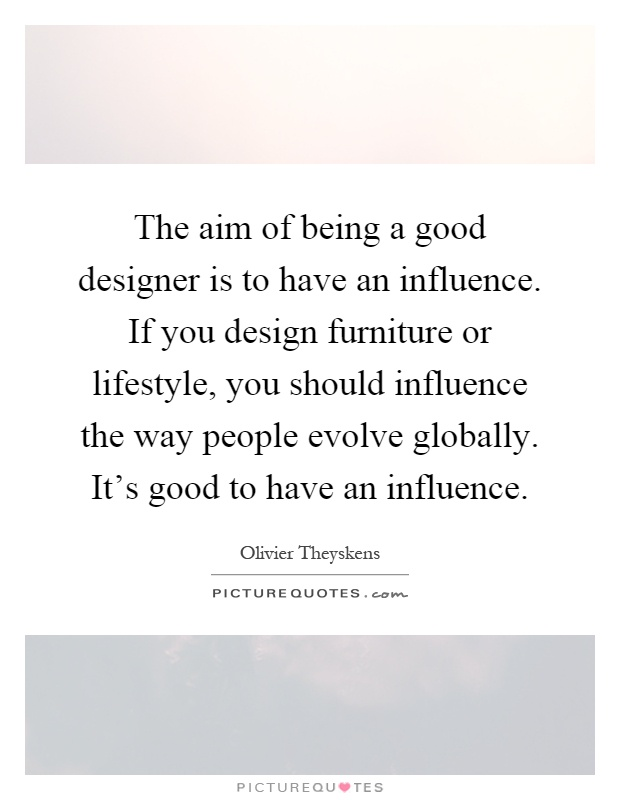 The aim of being a good designer is to have an influence  If you design  furniture or lifestyle  you should influence the way people evolve globally. The aim of being a good designer is to have an influence  If you