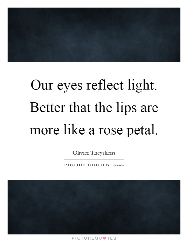 Our eyes reflect light. Better that the lips are more like a rose petal Picture Quote #1