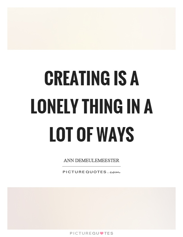 Creating is a lonely thing in a lot of ways Picture Quote #1