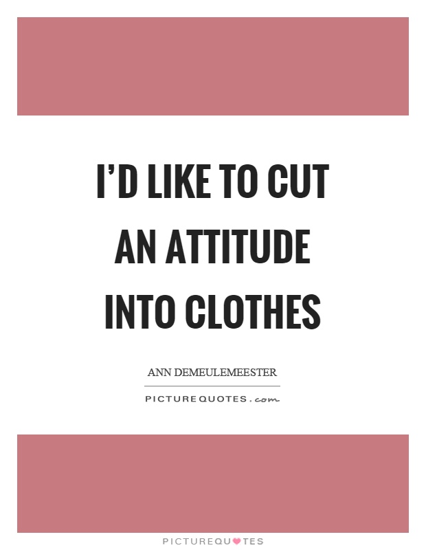 I'd like to cut an attitude into clothes Picture Quote #1