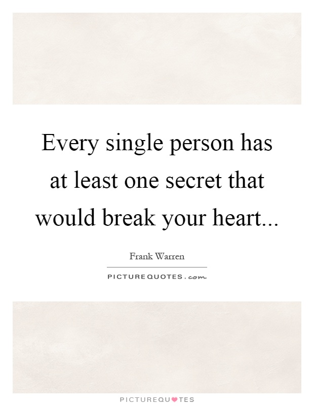 Every single person has at least one secret that would break your heart Picture Quote #1