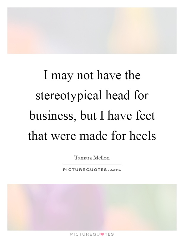 I may not have the stereotypical head for business, but I have feet that were made for heels Picture Quote #1