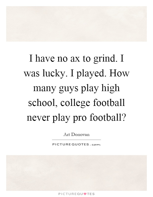 I have no ax to grind. I was lucky. I played. How many guys play high school, college football never play pro football? Picture Quote #1