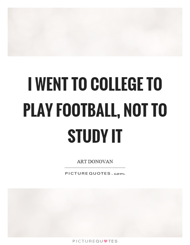 I went to college to play football, not to study it Picture Quote #1