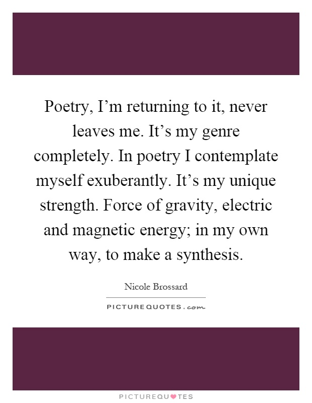 Poetry, I'm returning to it, never leaves me. It's my genre completely. In poetry I contemplate myself exuberantly. It's my unique strength. Force of gravity, electric and magnetic energy; in my own way, to make a synthesis Picture Quote #1