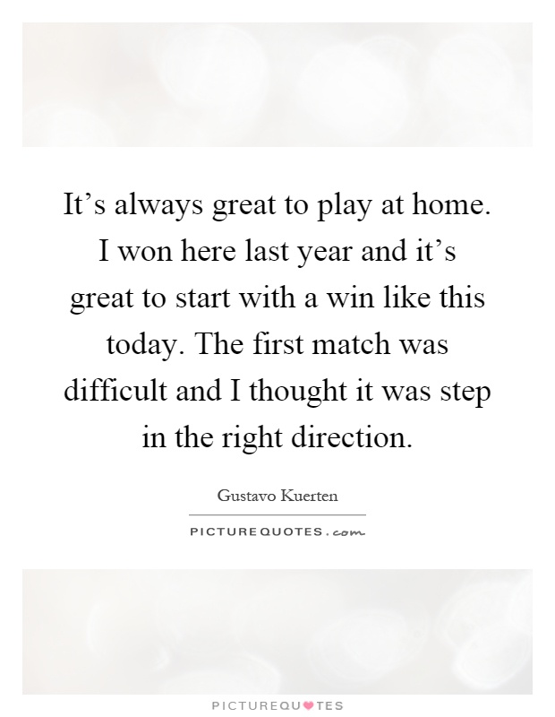 It's always great to play at home. I won here last year and it's great to start with a win like this today. The first match was difficult and I thought it was step in the right direction Picture Quote #1