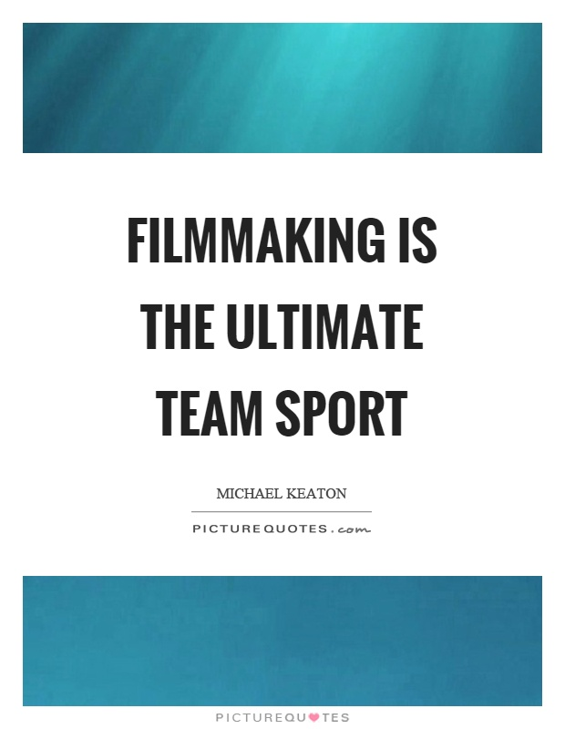 Filmmaking is the ultimate team sport Picture Quote #1