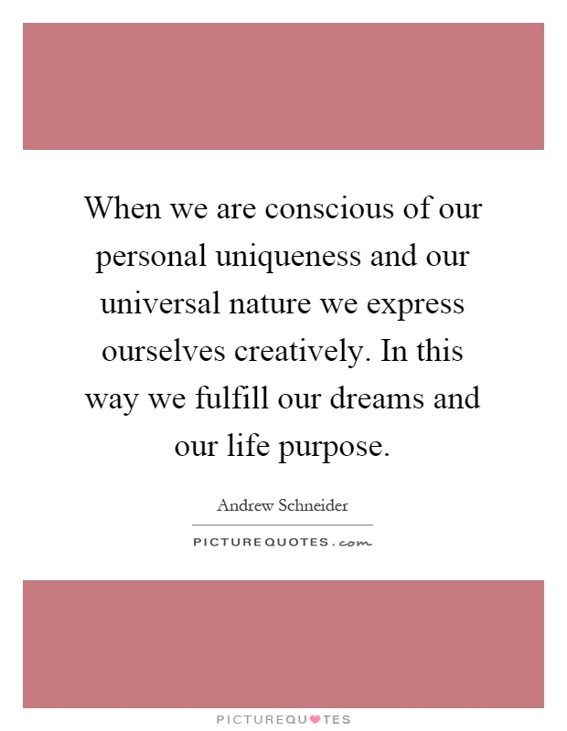 When we are conscious of our personal uniqueness and our universal nature we express ourselves creatively. In this way we fulfill our dreams and our life purpose Picture Quote #1