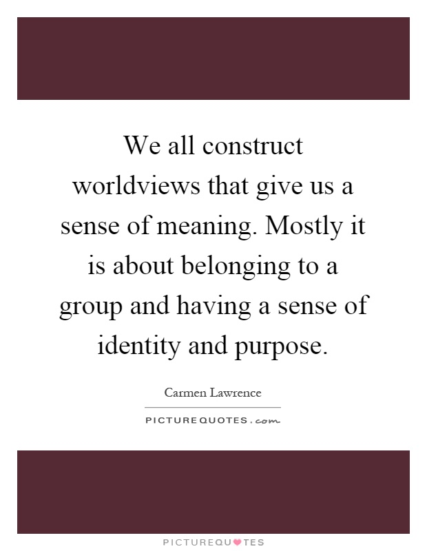 We all construct worldviews that give us a sense of meaning. Mostly it is about belonging to a group and having a sense of identity and purpose Picture Quote #1