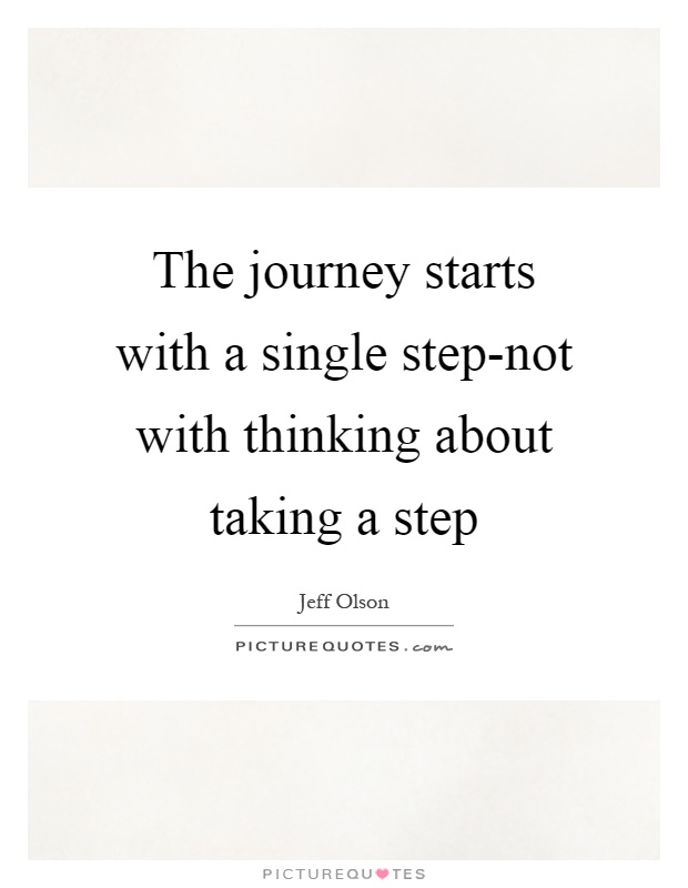 The journey starts with a single step-not with thinking about taking a step Picture Quote #1
