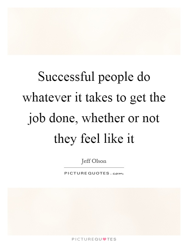 Successful people do whatever it takes to get the job done, whether or not they feel like it Picture Quote #1