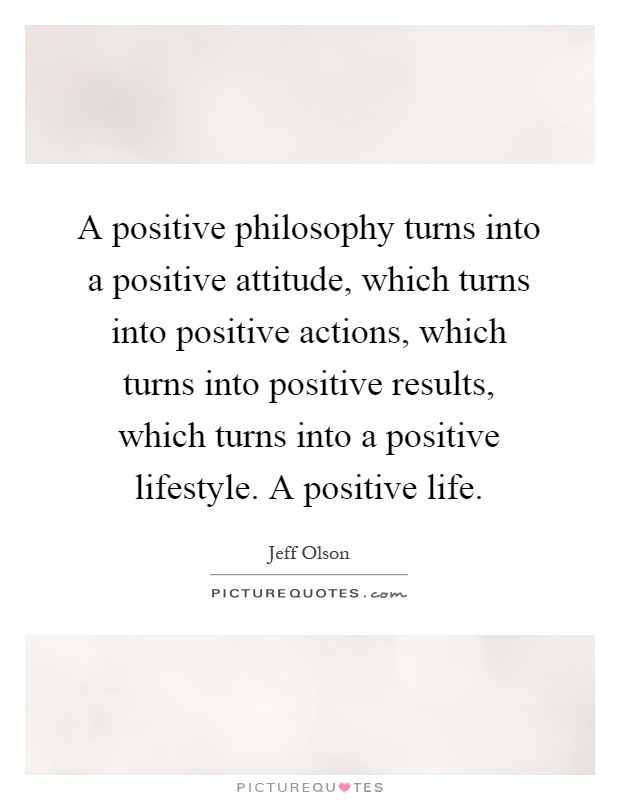 A positive philosophy turns into a positive attitude, which turns into positive actions, which turns into positive results, which turns into a positive lifestyle. A positive life Picture Quote #1
