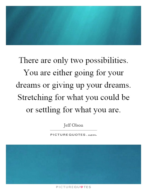 There are only two possibilities. You are either going for your dreams or giving up your dreams. Stretching for what you could be or settling for what you are Picture Quote #1