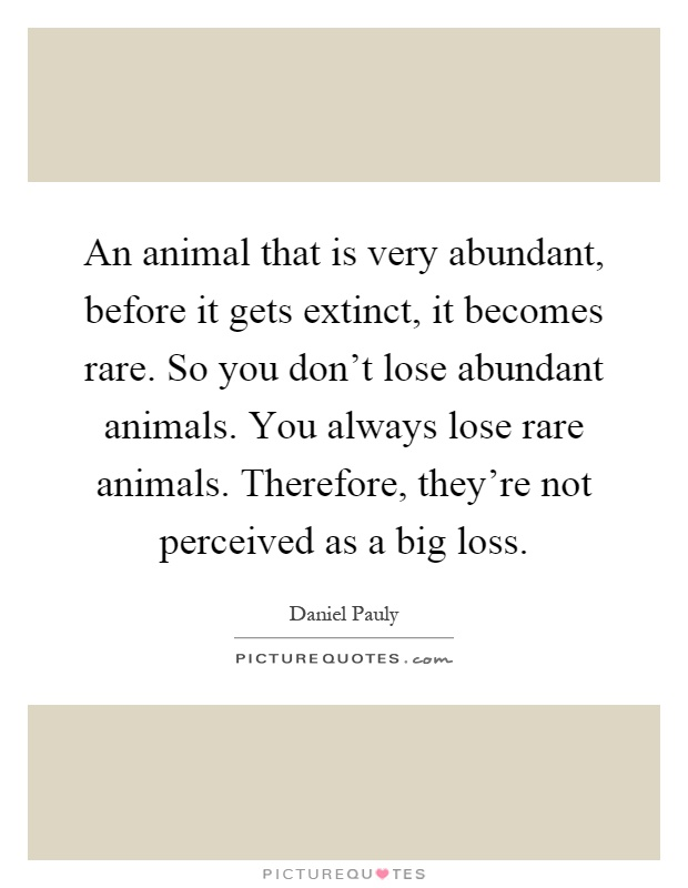 An animal that is very abundant, before it gets extinct, it becomes rare. So you don't lose abundant animals. You always lose rare animals. Therefore, they're not perceived as a big loss Picture Quote #1