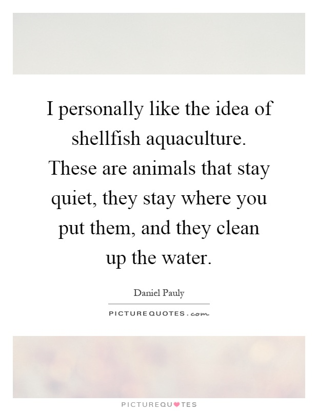 I personally like the idea of shellfish aquaculture. These are animals that stay quiet, they stay where you put them, and they clean up the water Picture Quote #1