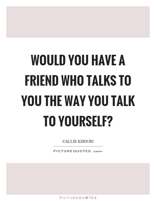Would you have a friend who talks to you the way you talk to yourself? Picture Quote #1