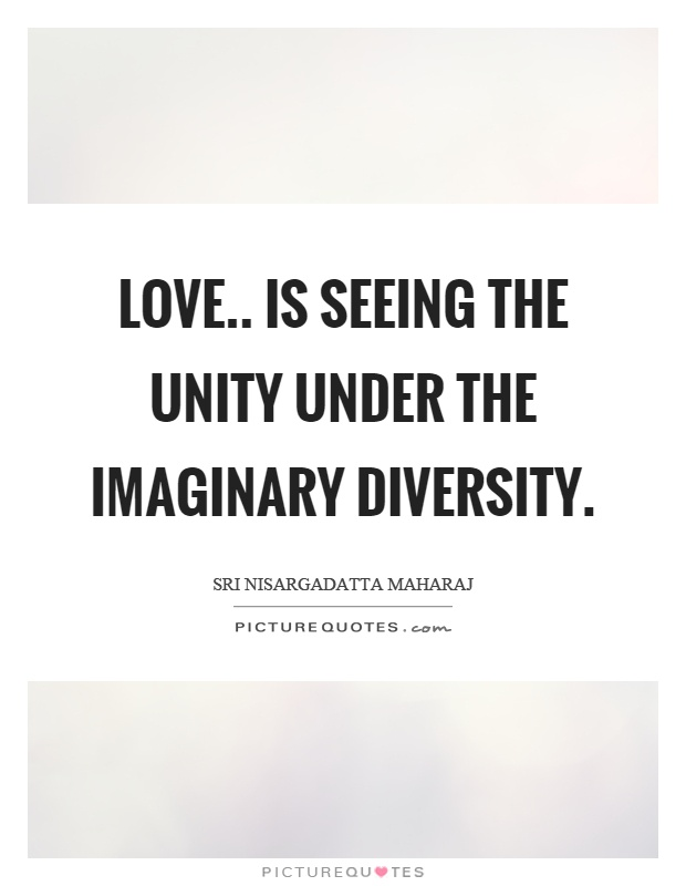 Love.. is seeing the unity under the imaginary diversity Picture Quote #1