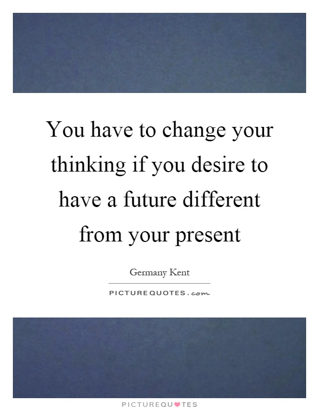 You have to change your thinking if you desire to have a future different from your present Picture Quote #1