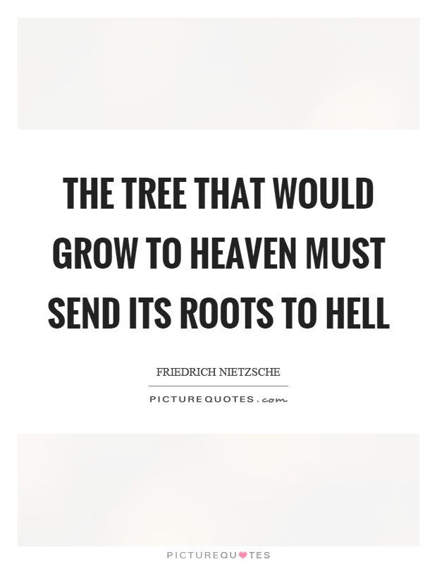 The Tree That Would Grow To Heaven Must Send Its Roots To Hell