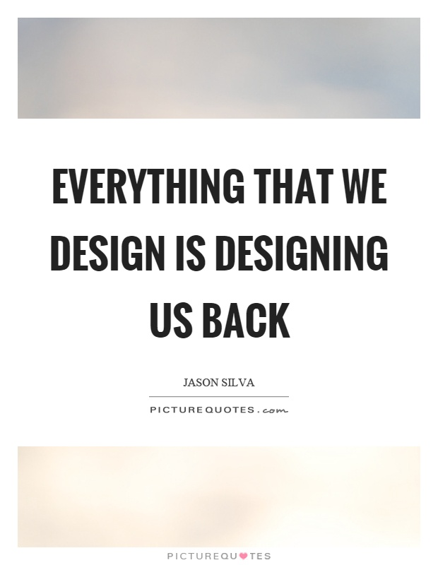 Everything that we design is designing us back Picture Quote #1
