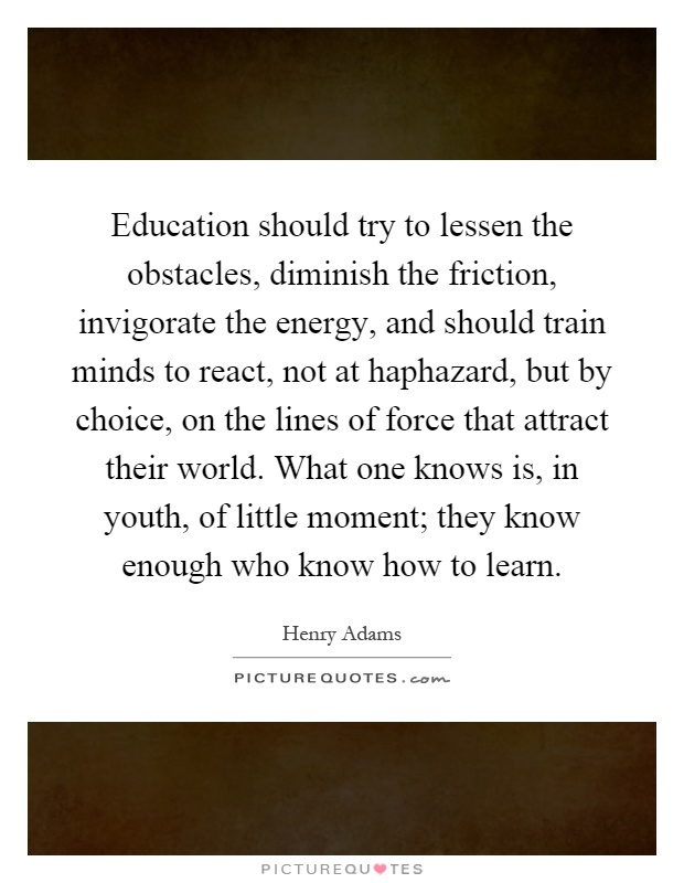 Education should try to lessen the obstacles, diminish the friction, invigorate the energy, and should train minds to react, not at haphazard, but by choice, on the lines of force that attract their world. What one knows is, in youth, of little moment; they know enough who know how to learn Picture Quote #1