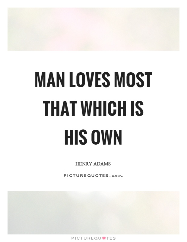 Man loves most that which is his own Picture Quote #1