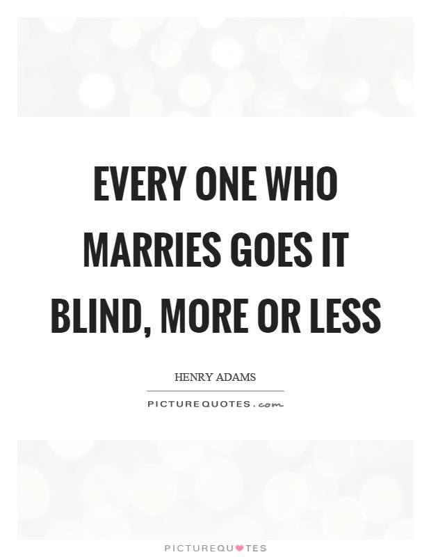 Every one who marries goes it blind, more or less Picture Quote #1