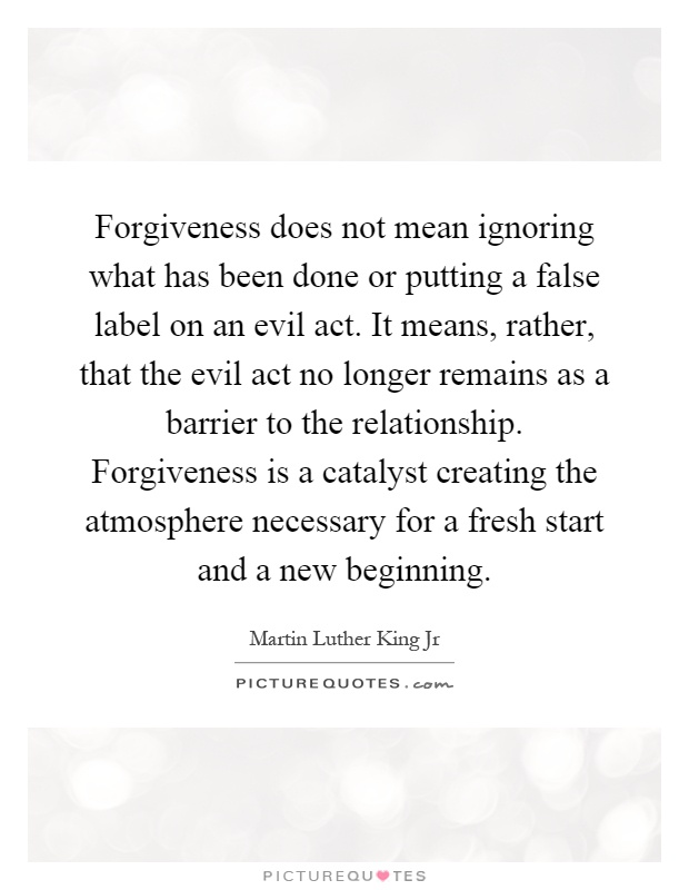 Forgiveness does not mean ignoring what has been done or putting a false label on an evil act. It means, rather, that the evil act no longer remains as a barrier to the relationship. Forgiveness is a catalyst creating the atmosphere necessary for a fresh start and a new beginning Picture Quote #1
