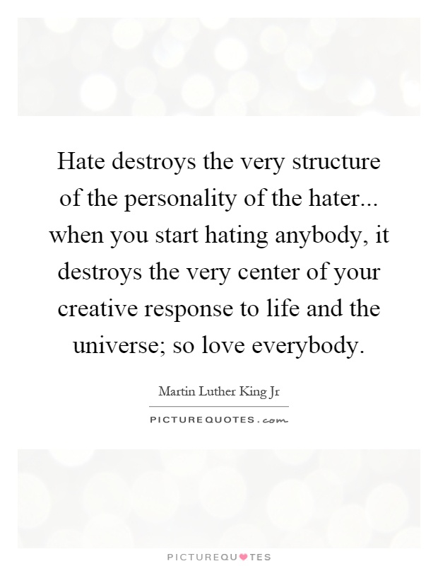 Hate destroys the very structure of the personality of the hater... when you start hating anybody, it destroys the very center of your creative response to life and the universe; so love everybody Picture Quote #1