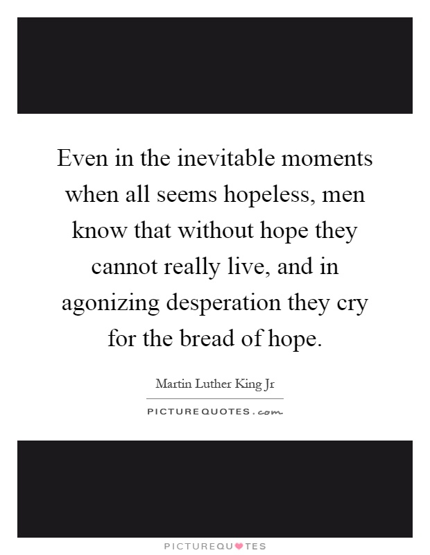 Even in the inevitable moments when all seems hopeless, men know that without hope they cannot really live, and in agonizing desperation they cry for the bread of hope Picture Quote #1