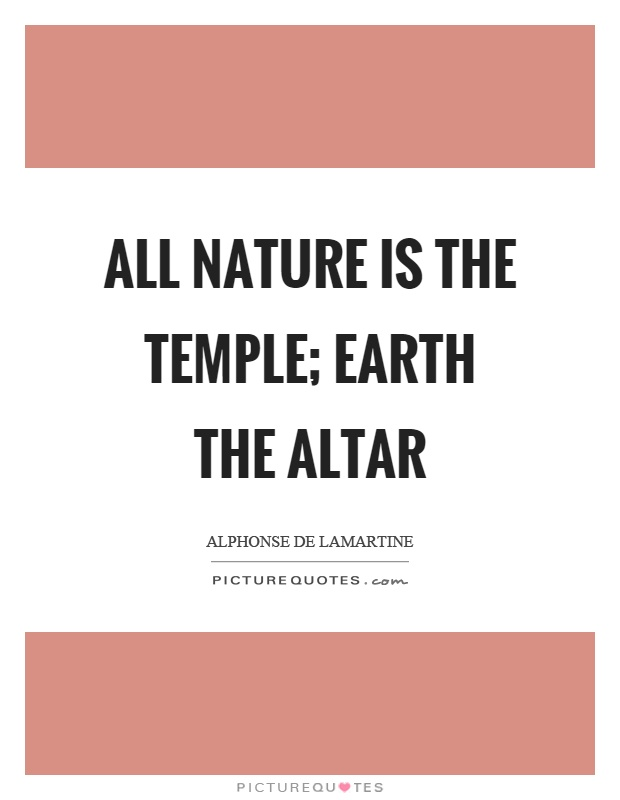 All nature is the temple; earth the altar Picture Quote #1
