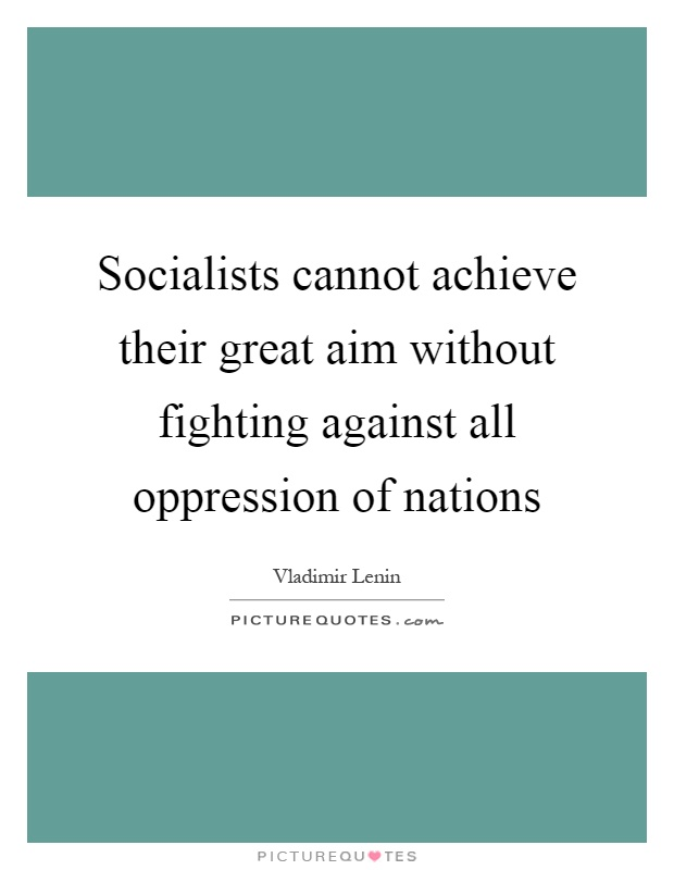 Socialists cannot achieve their great aim without fighting against all oppression of nations Picture Quote #1