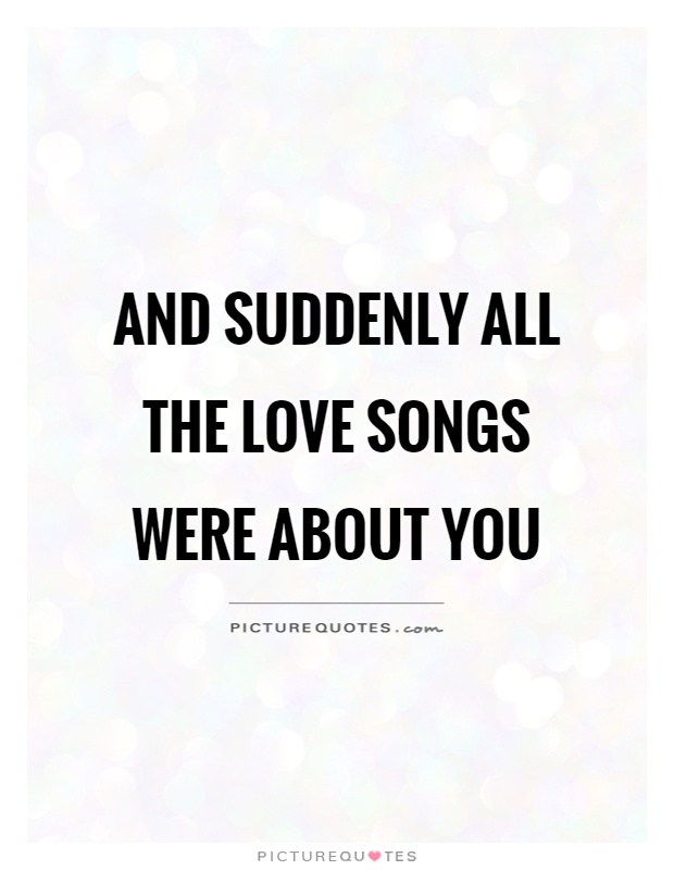 And suddenly all the love songs were about you Picture Quote #1