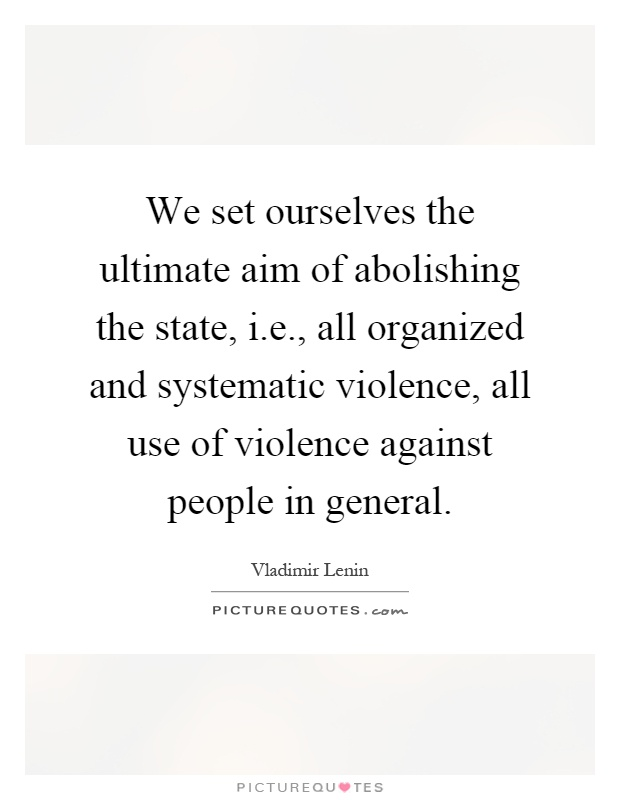 We set ourselves the ultimate aim of abolishing the state, i.e., all organized and systematic violence, all use of violence against people in general Picture Quote #1