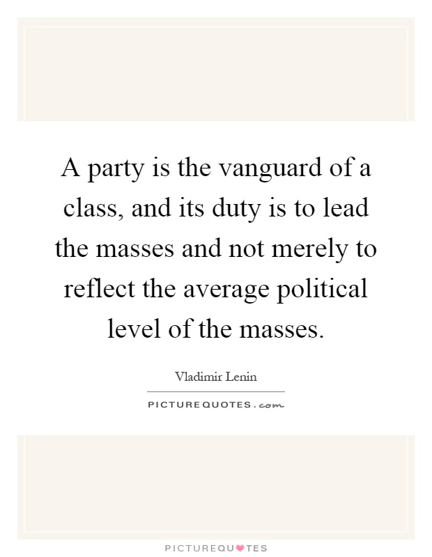 A party is the vanguard of a class, and its duty is to lead the masses and not merely to reflect the average political level of the masses Picture Quote #1