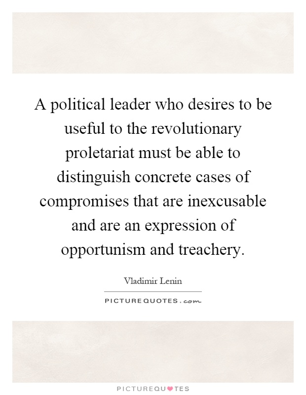 A political leader who desires to be useful to the revolutionary proletariat must be able to distinguish concrete cases of compromises that are inexcusable and are an expression of opportunism and treachery Picture Quote #1