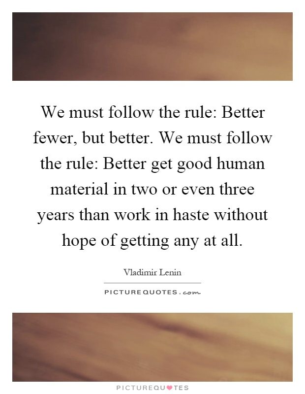 We must follow the rule: Better fewer, but better. We must follow the rule: Better get good human material in two or even three years than work in haste without hope of getting any at all Picture Quote #1