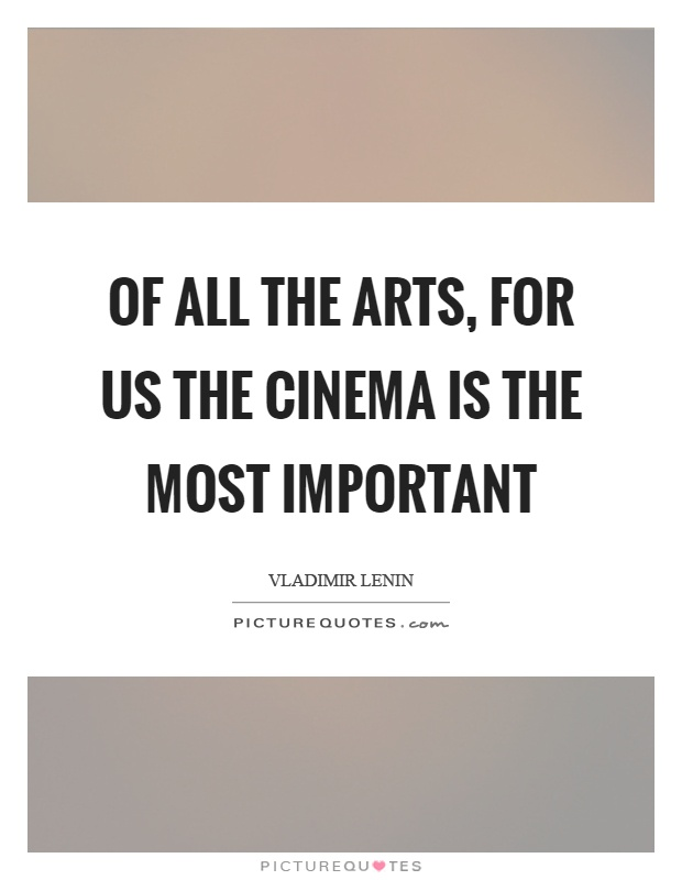 Of all the arts, for us the cinema is the most important Picture Quote #1