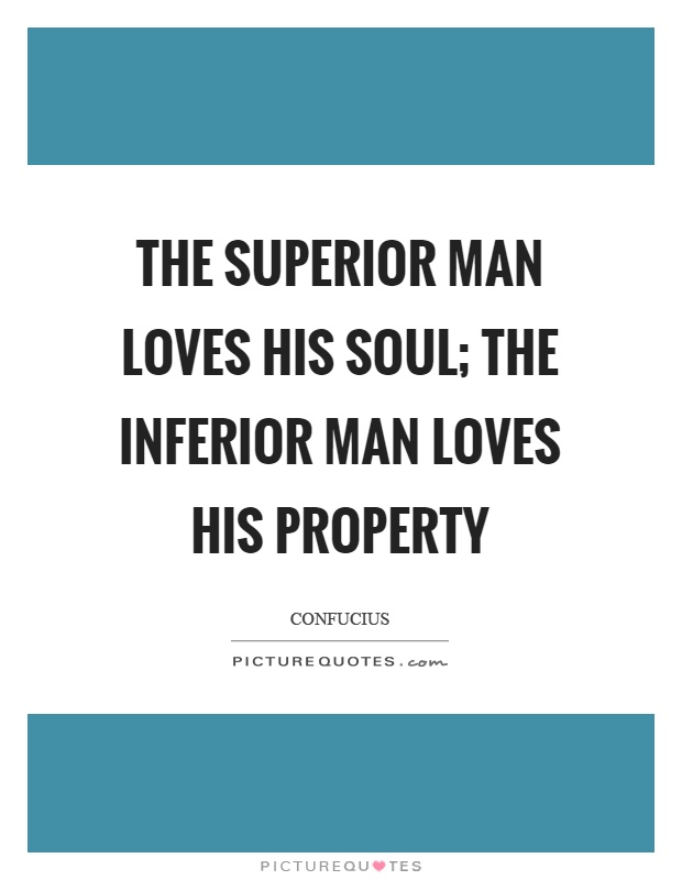 The superior man loves his soul; the inferior man loves his property Picture Quote #1
