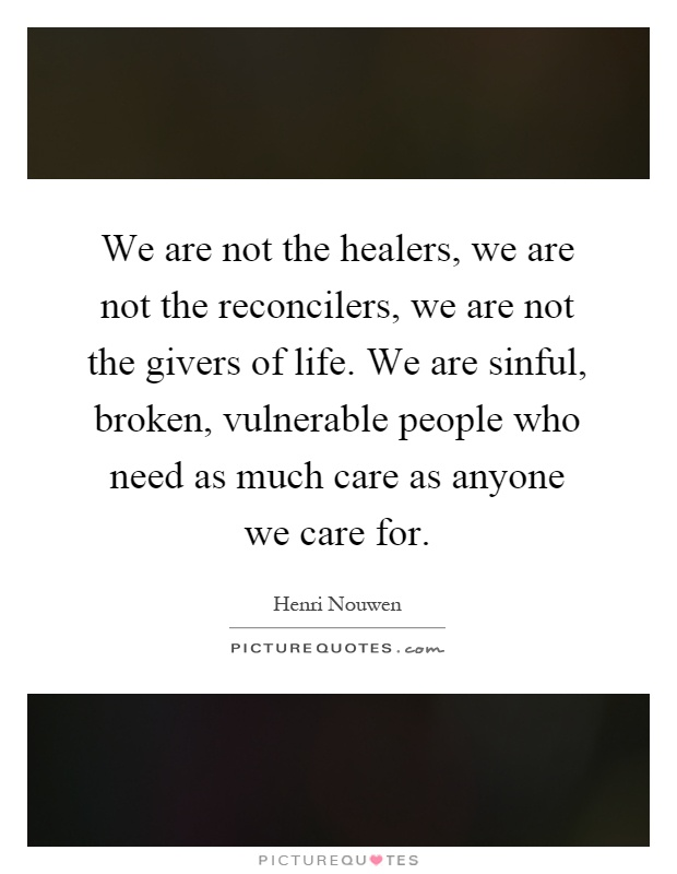 We are not the healers, we are not the reconcilers, we are not the givers of life. We are sinful, broken, vulnerable people who need as much care as anyone we care for Picture Quote #1