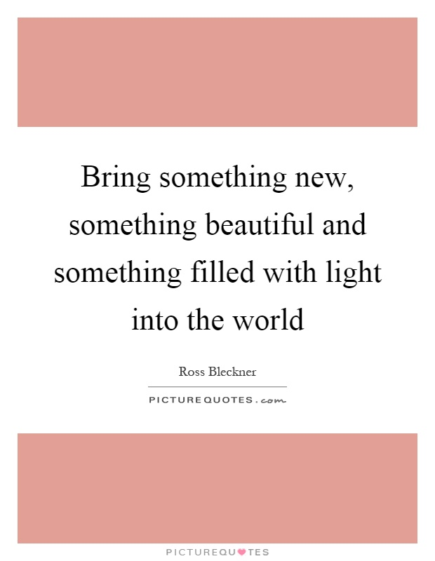 Bring something new, something beautiful and something filled with light into the world Picture Quote #1