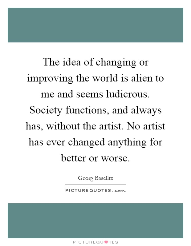 The idea of changing or improving the world is alien to me and seems ludicrous. Society functions, and always has, without the artist. No artist has ever changed anything for better or worse Picture Quote #1