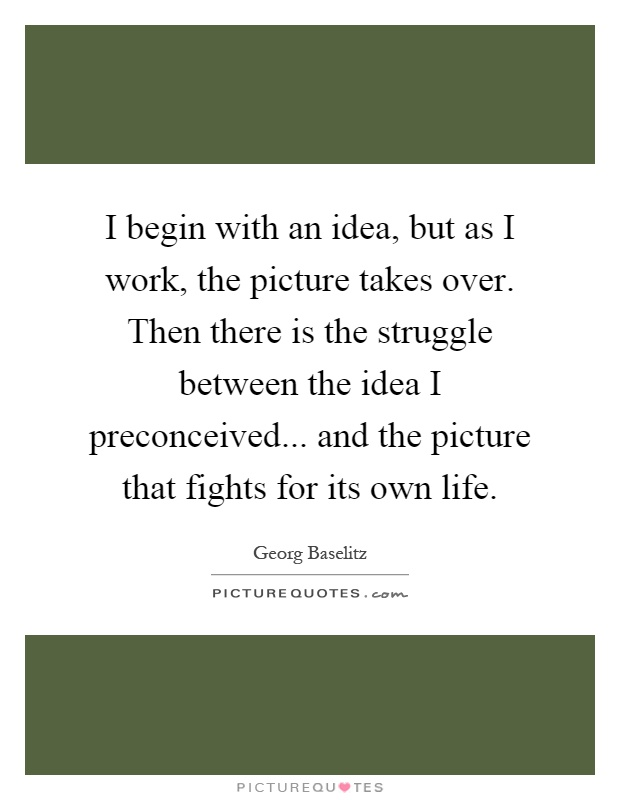 I begin with an idea, but as I work, the picture takes over. Then there is the struggle between the idea I preconceived... and the picture that fights for its own life Picture Quote #1