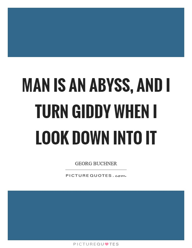 Man is an abyss, and I turn giddy when I look down into it Picture Quote #1